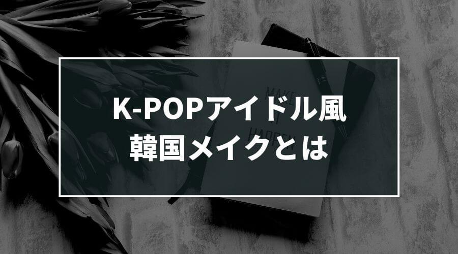 K-POPアイドル風韓国メイクとは
