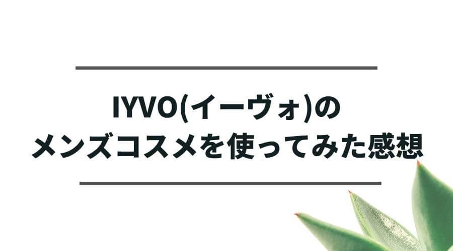 IYVO(イーヴォ)のメンズコスメを使ってみた感想