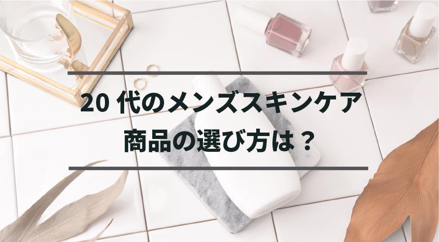 20代のメンズスキンケア商品の選び方は?